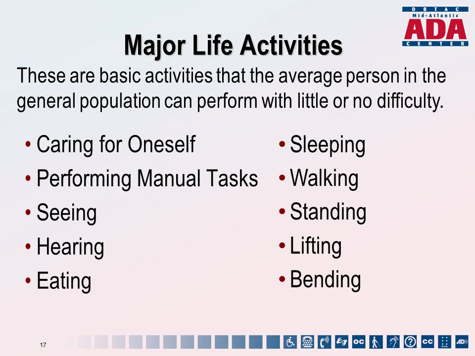 Major Life Activities Caring for Oneself Performing Manual Tasks Seeing Hearing Eating These are basic activities that the average person in the general population can perform with little or no difficulty.