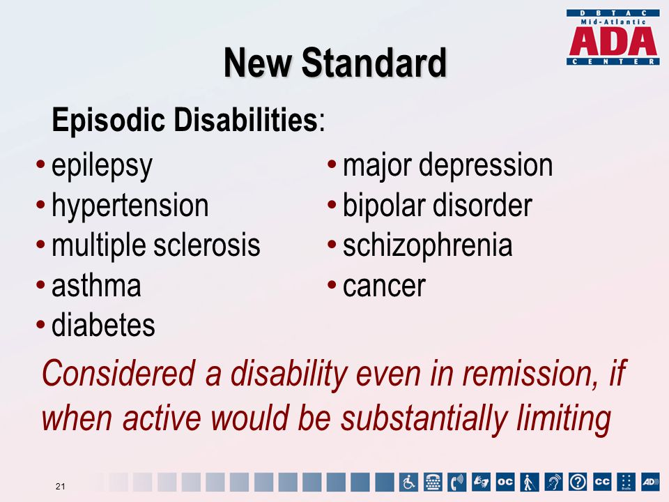 New Standard Episodic Disabilities : epilepsy hypertension multiple sclerosis asthma diabetes major depression bipolar disorder schizophrenia cancer Considered a disability even in remission, if when active would be substantially limiting 21