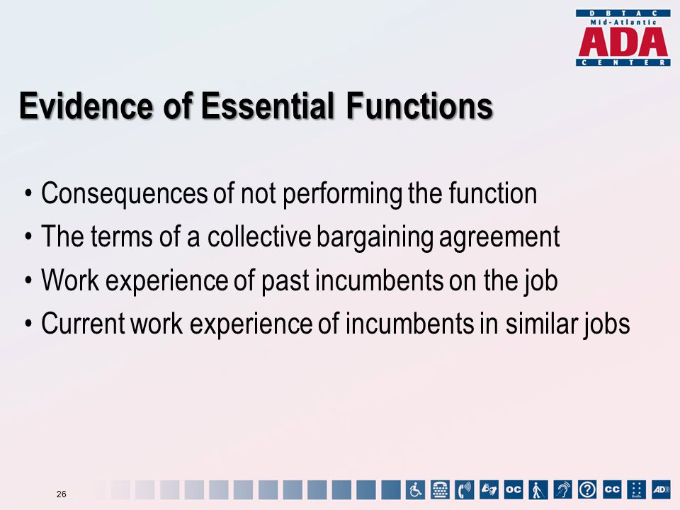 Consequences of not performing the function The terms of a collective bargaining agreement Work experience of past incumbents on the job Current work experience of incumbents in similar jobs Evidence of Essential Functions 26