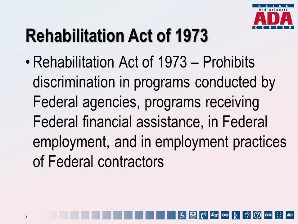 Rehabilitation Act of 1973 Rehabilitation Act of 1973 – Prohibits discrimination in programs conducted by Federal agencies, programs receiving Federal financial assistance, in Federal employment, and in employment practices of Federal contractors 3