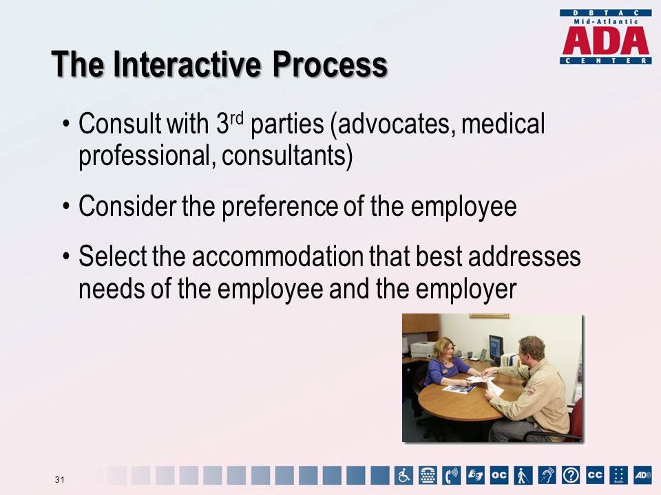 Consult with 3 rd parties (advocates, medical professional, consultants) Consider the preference of the employee Select the accommodation that best addresses needs of the employee and the employer The Interactive Process 31
