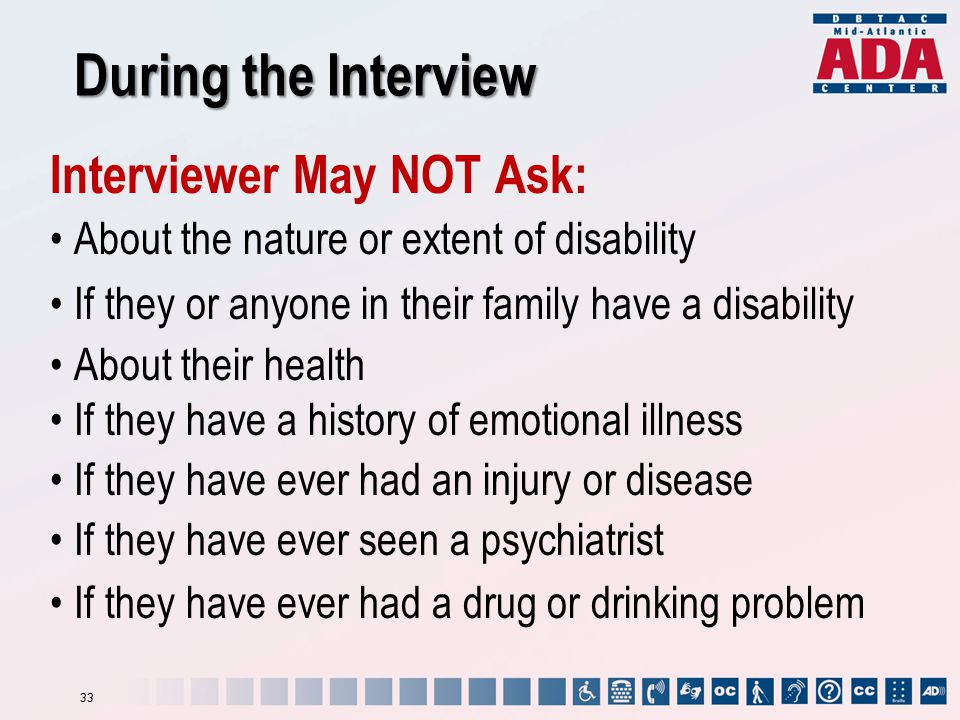 During the Interview Interviewer May NOT Ask: About the nature or extent of disability If they or anyone in their family have a disability About their health If they have a history of emotional illness If they have ever had an injury or disease If they have ever seen a psychiatrist If they have ever had a drug or drinking problem 33