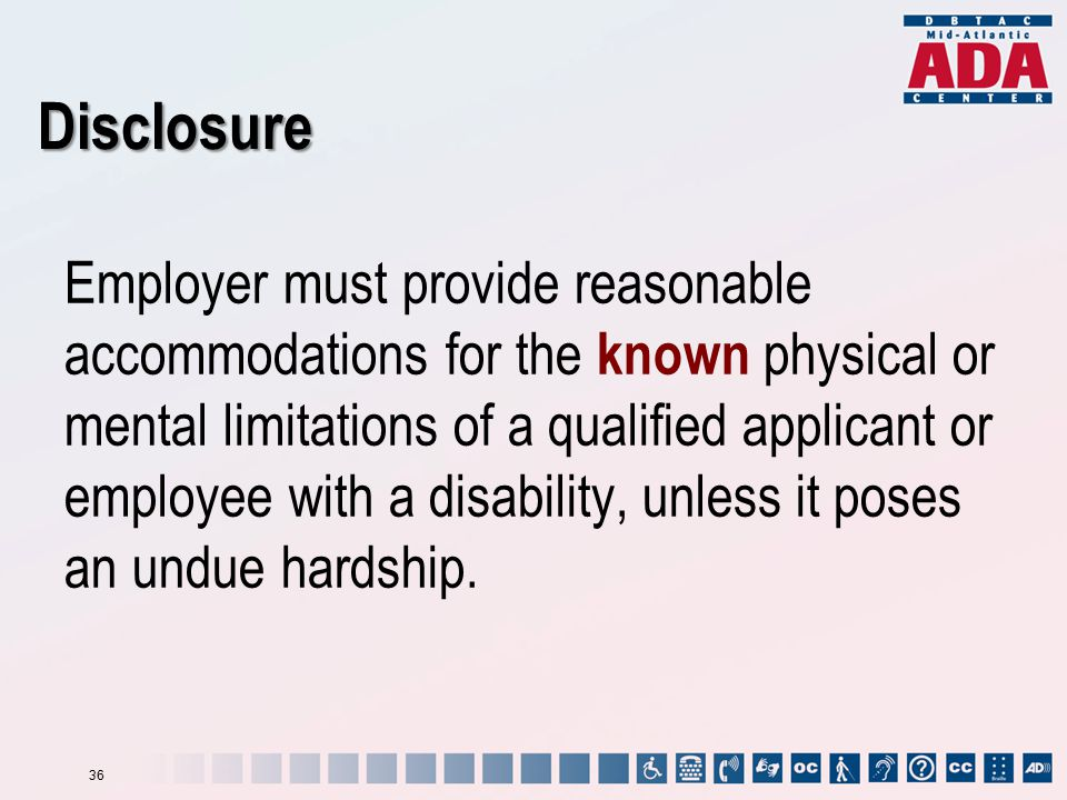 Disclosure Employer must provide reasonable accommodations for the known physical or mental limitations of a qualified applicant or employee with a disability, unless it poses an undue hardship.