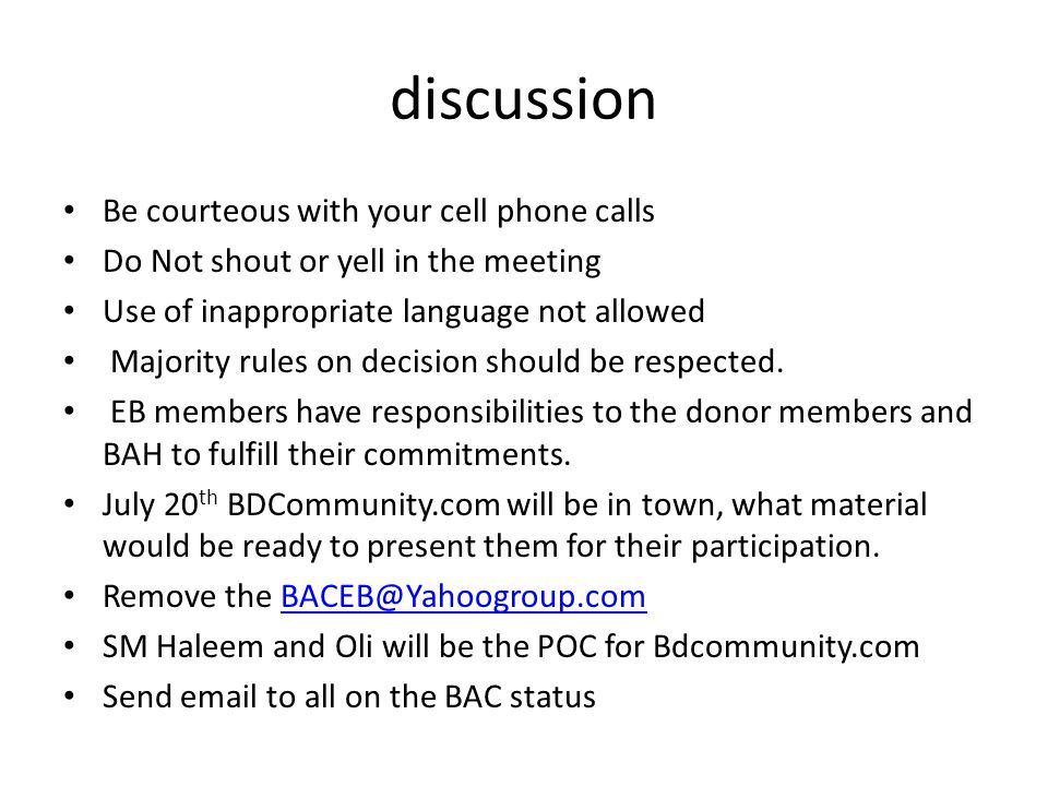 discussion Be courteous with your cell phone calls Do Not shout or yell in the meeting Use of inappropriate language not allowed Majority rules on decision should be respected.