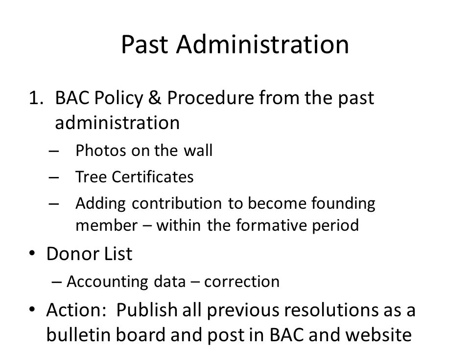 Past Administration 1.BAC Policy & Procedure from the past administration – Photos on the wall – Tree Certificates – Adding contribution to become founding member – within the formative period Donor List – Accounting data – correction Action: Publish all previous resolutions as a bulletin board and post in BAC and website