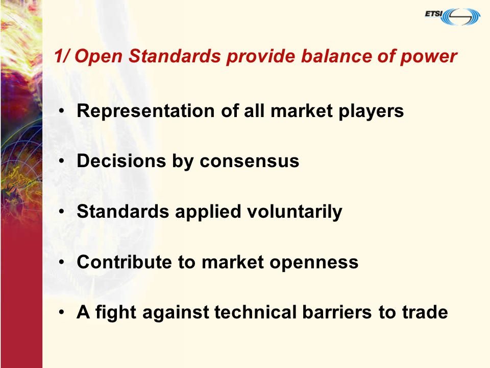 1/ Open Standards provide balance of power Representation of all market players Decisions by consensus Standards applied voluntarily Contribute to market openness A fight against technical barriers to trade