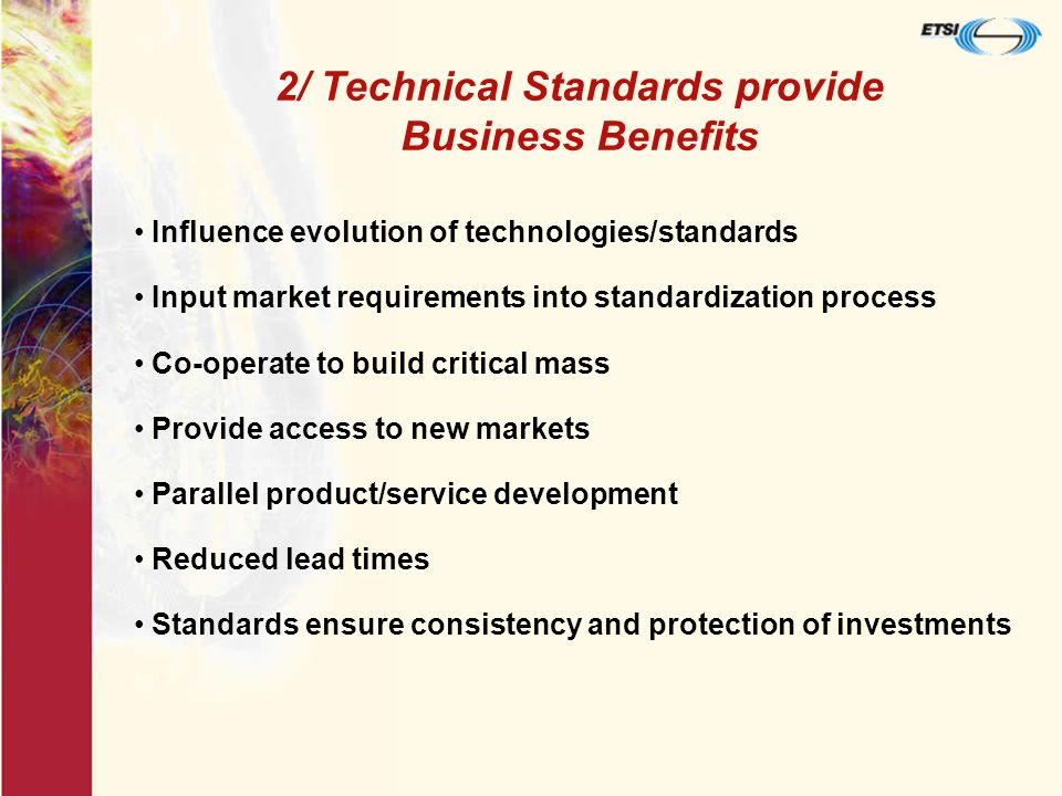 Influence evolution of technologies/standards Input market requirements into standardization process Co-operate to build critical mass Provide access to new markets Parallel product/service development Reduced lead times Standards ensure consistency and protection of investments 2/ Technical Standards provide Business Benefits