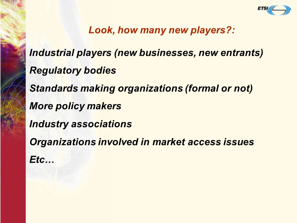 Industrial players (new businesses, new entrants) Regulatory bodies Standards making organizations (formal or not) More policy makers Industry associations Organizations involved in market access issues Etc… Look, how many new players :
