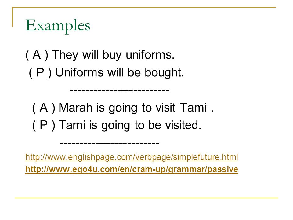 Examples ( A ) They will buy uniforms. ( P ) Uniforms will be bought. ------------------------- ( A ) Marah is going to visit Tami. ( P ) Tami is goin