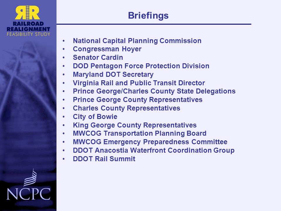 National Capital Planning Commission Congressman Hoyer Senator Cardin DOD Pentagon Force Protection Division Maryland DOT Secretary Virginia Rail and Public Transit Director Prince George/Charles County State Delegations Prince George County Representatives Charles County Representatives City of Bowie King George County Representatives MWCOG Transportation Planning Board MWCOG Emergency Preparedness Committee DDOT Anacostia Waterfront Coordination Group DDOT Rail Summit Briefings