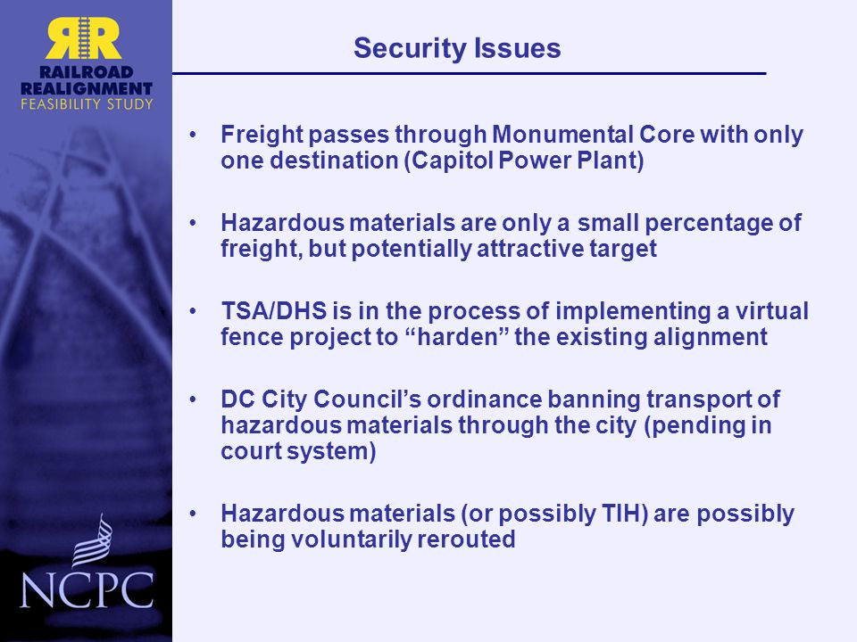 Security Issues Freight passes through Monumental Core with only one destination (Capitol Power Plant) Hazardous materials are only a small percentage of freight, but potentially attractive target TSA/DHS is in the process of implementing a virtual fence project to harden the existing alignment DC City Council's ordinance banning transport of hazardous materials through the city (pending in court system) Hazardous materials (or possibly TIH) are possibly being voluntarily rerouted