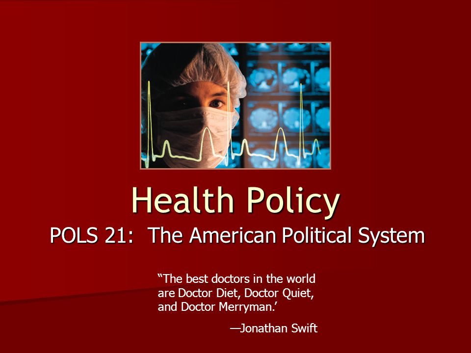 Health Policy POLS 21: The American Political System The best doctors in the world are Doctor Diet, Doctor Quiet, and Doctor Merryman.' —Jonathan Swift