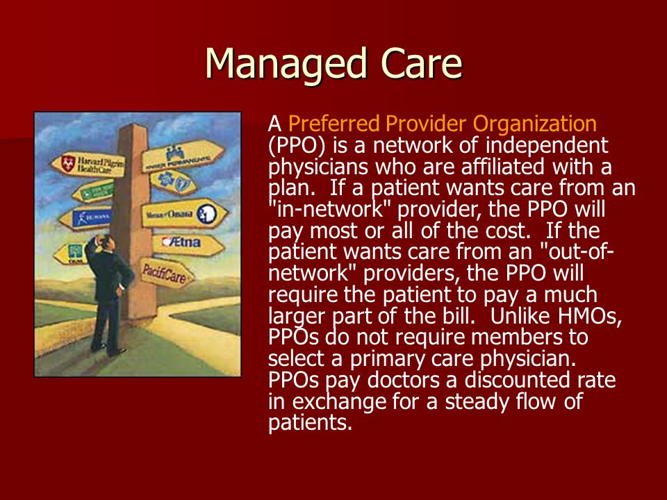 Managed Care A Preferred Provider Organization (PPO) is a network of independent physicians who are affiliated with a plan.