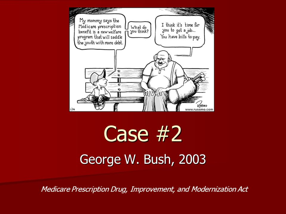 Case #2 George W. Bush, 2003 Medicare Prescription Drug, Improvement, and Modernization Act