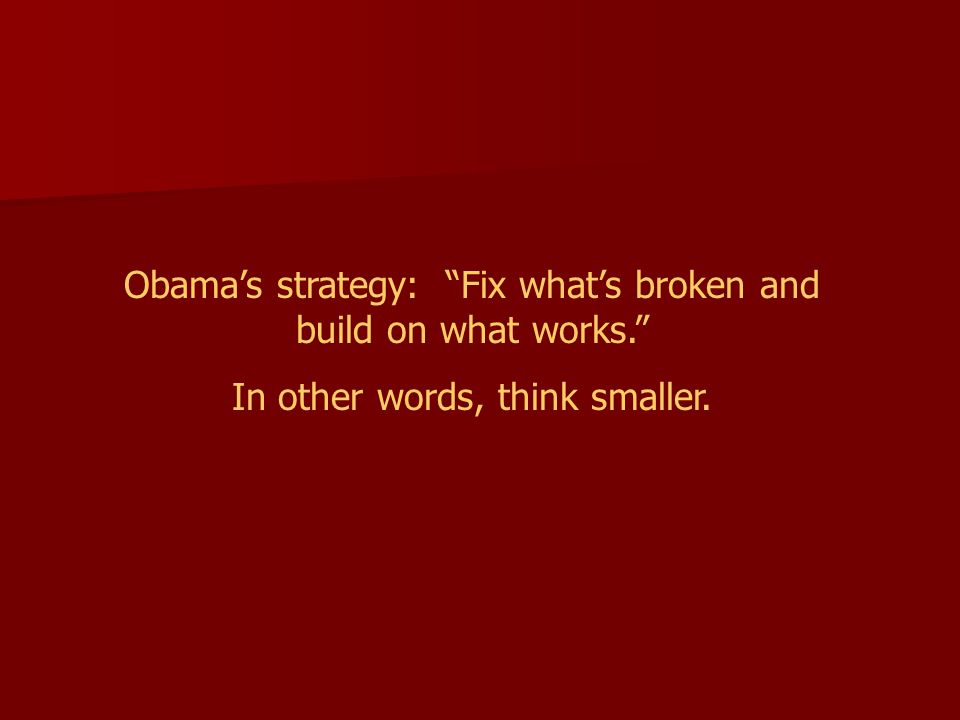 Obama's strategy: Fix what's broken and build on what works. In other words, think smaller.