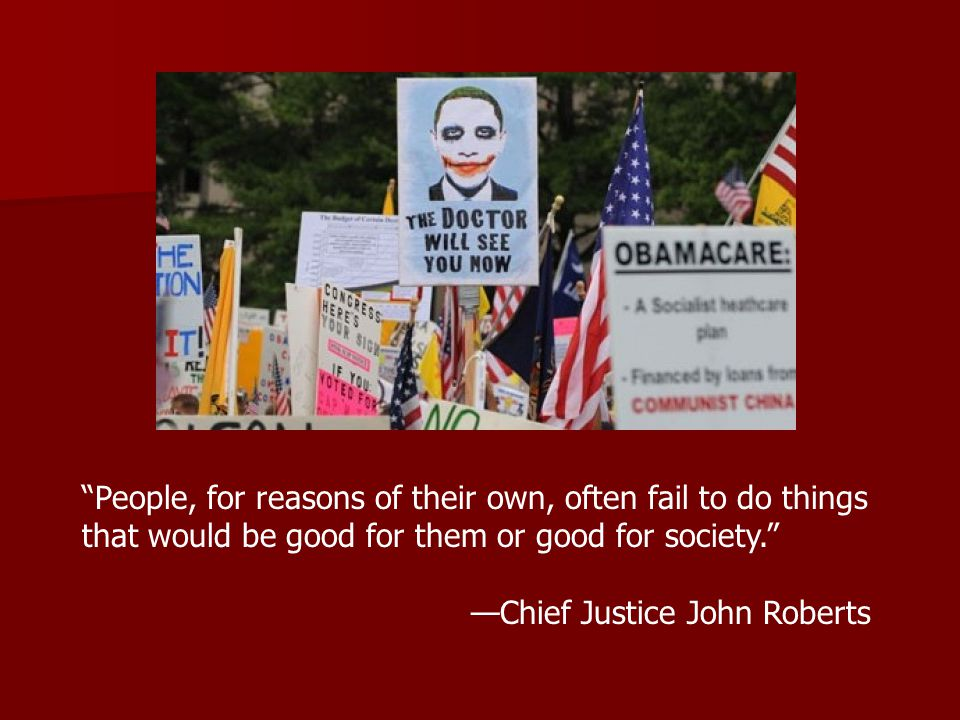 People, for reasons of their own, often fail to do things that would be good for them or good for society. —Chief Justice John Roberts