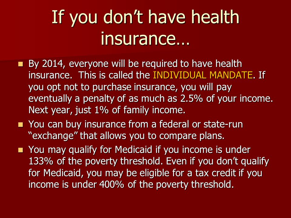 If you don't have health insurance… By 2014, everyone will be required to have health insurance.