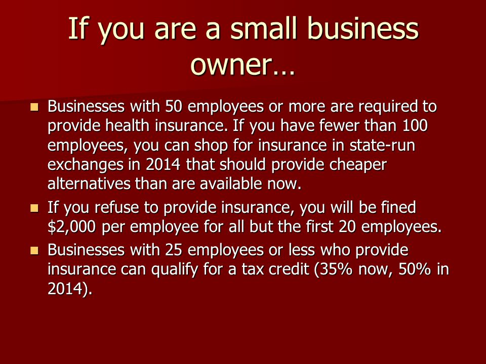 If you are a small business owner… Businesses with 50 employees or more are required to provide health insurance.