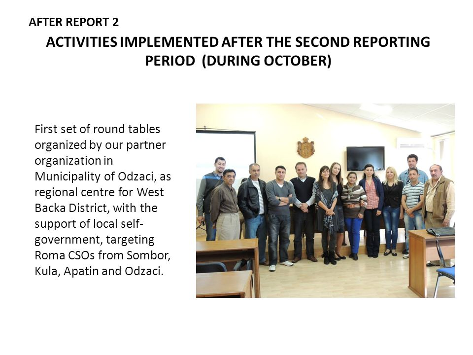 ACTIVITIES IMPLEMENTED AFTER THE SECOND REPORTING PERIOD (DURING OCTOBER) First set of round tables organized by our partner organization in Municipality of Odzaci, as regional centre for West Backa District, with the support of local self- government, targeting Roma CSOs from Sombor, Kula, Apatin and Odzaci.