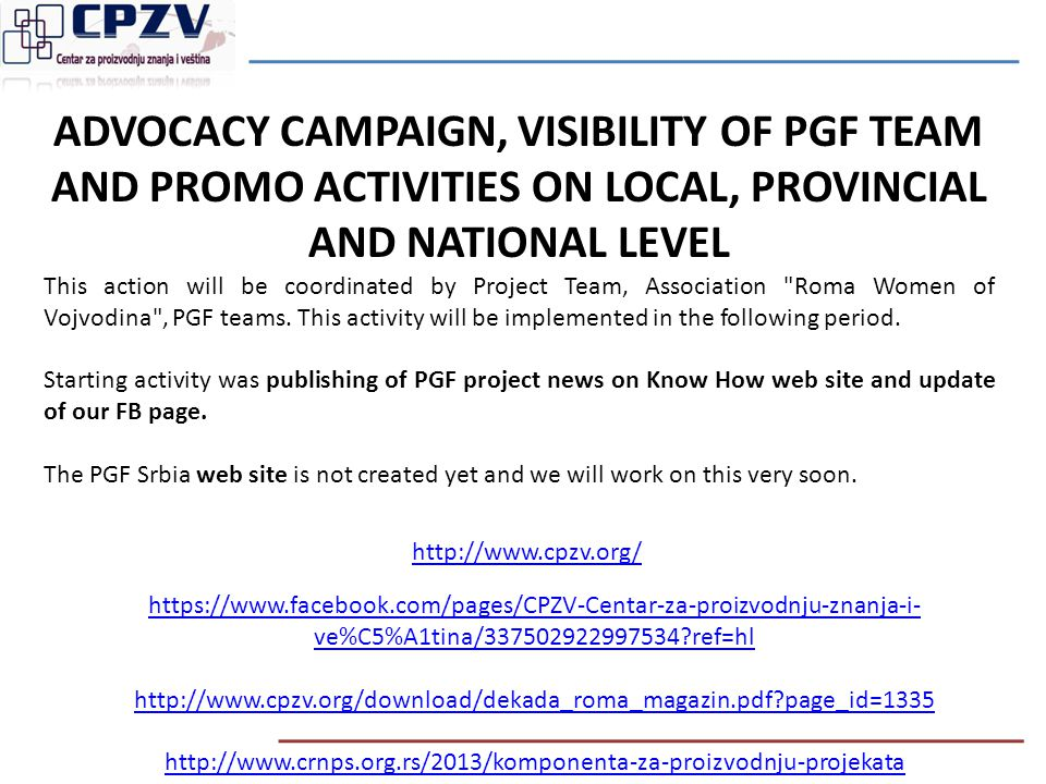 ADVOCACY CAMPAIGN, VISIBILITY OF PGF TEAM AND PROMO ACTIVITIES ON LOCAL, PROVINCIAL AND NATIONAL LEVEL This action will be coordinated by Project Team, Association Roma Women of Vojvodina , PGF teams.