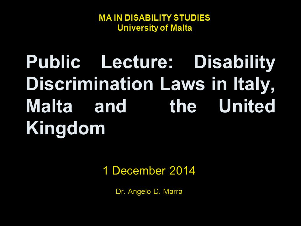 Public Lecture: Disability Discrimination Laws in Italy, Malta and the United Kingdom 1 December 2014 Dr. Angelo D. Marra MA IN DISABILITY STUDIES Uni