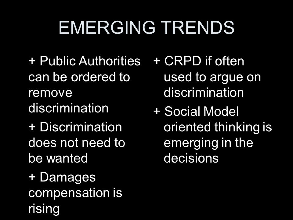 EMERGING TRENDS + Public Authorities can be ordered to remove discrimination + Discrimination does not need to be wanted + Damages compensation is ris