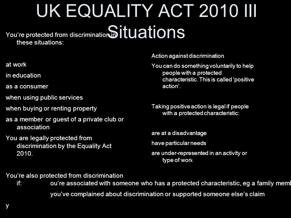 UK EQUALITY ACT 2010 III Situations You're protected from discrimination in these situations: at work in education as a consumer when using public ser