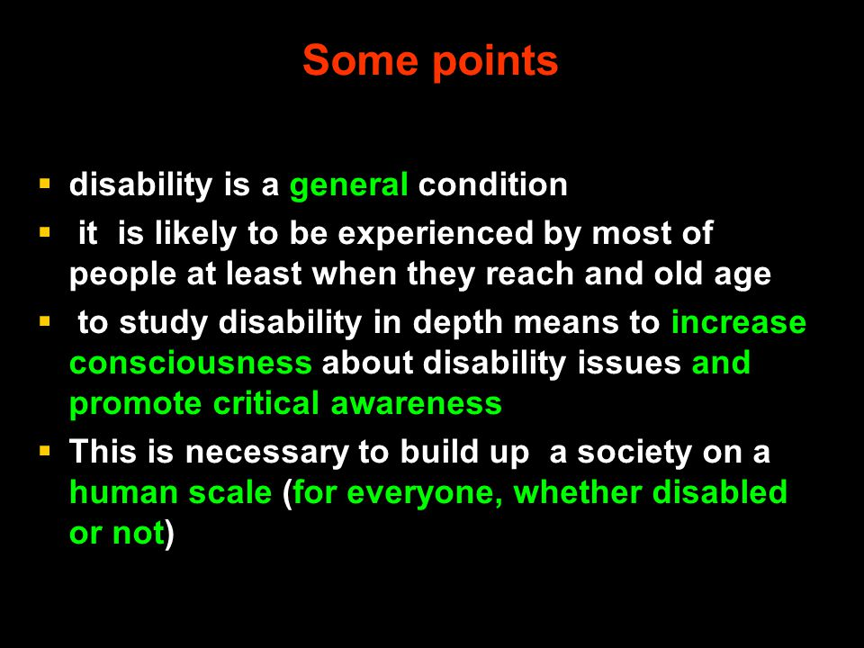 Some points  disability is a general condition  it is likely to be experienced by most of people at least when they reach and old age  to study dis