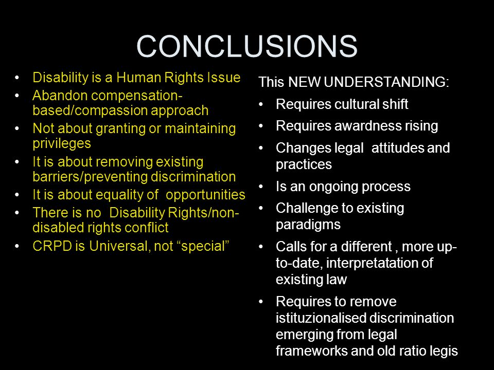CONCLUSIONS Disability is a Human Rights Issue Abandon compensation- based/compassion approach Not about granting or maintaining privileges It is abou