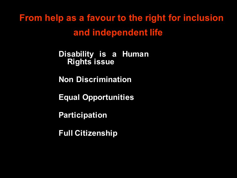 From help as a favour to the right for inclusion and independent life Disability is a Human Rights issue Non Discrimination Equal Opportunities Partic