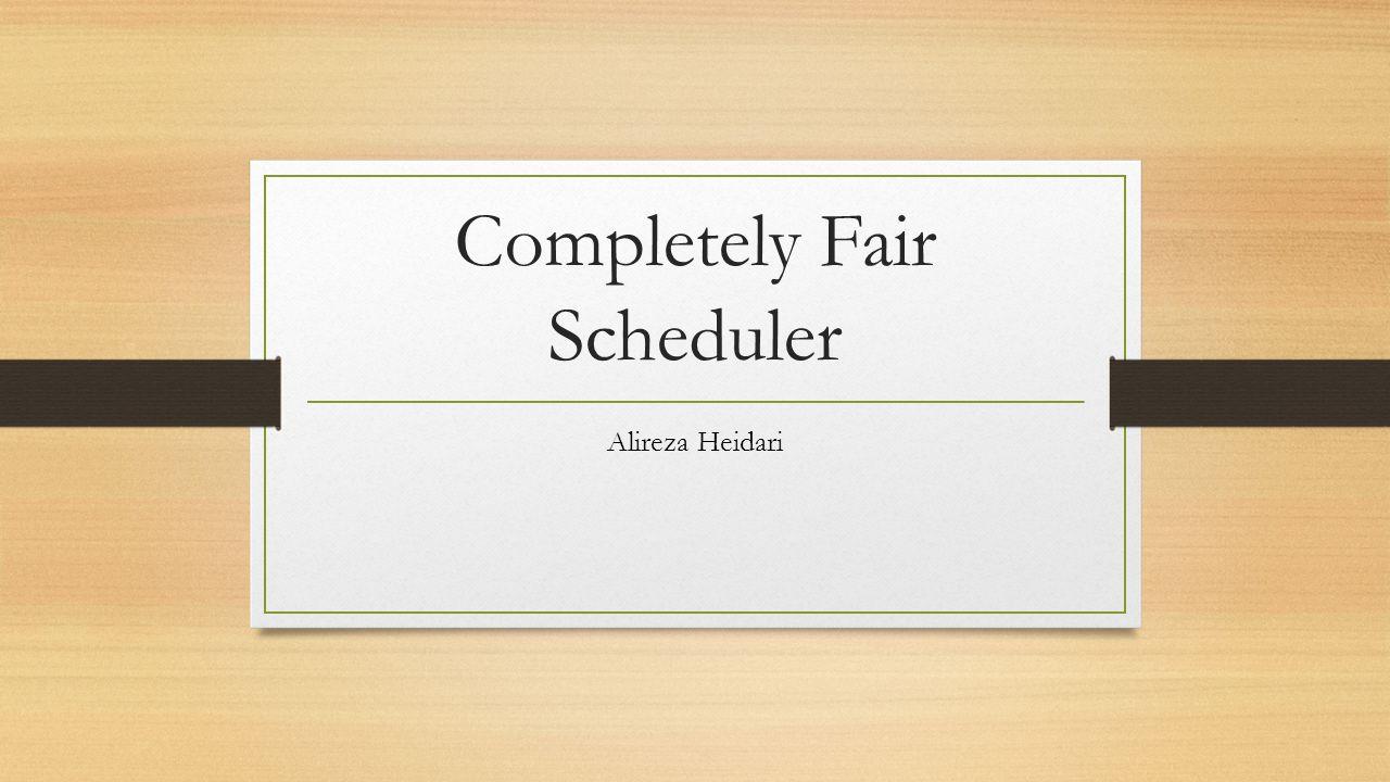 Completely Fair Scheduler Alireza Heidari