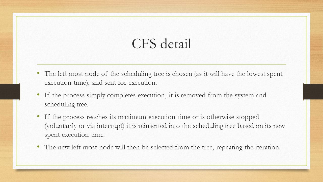 CFS detail The left most node of the scheduling tree is chosen (as it will have the lowest spent execution time), and sent for execution. If the proce