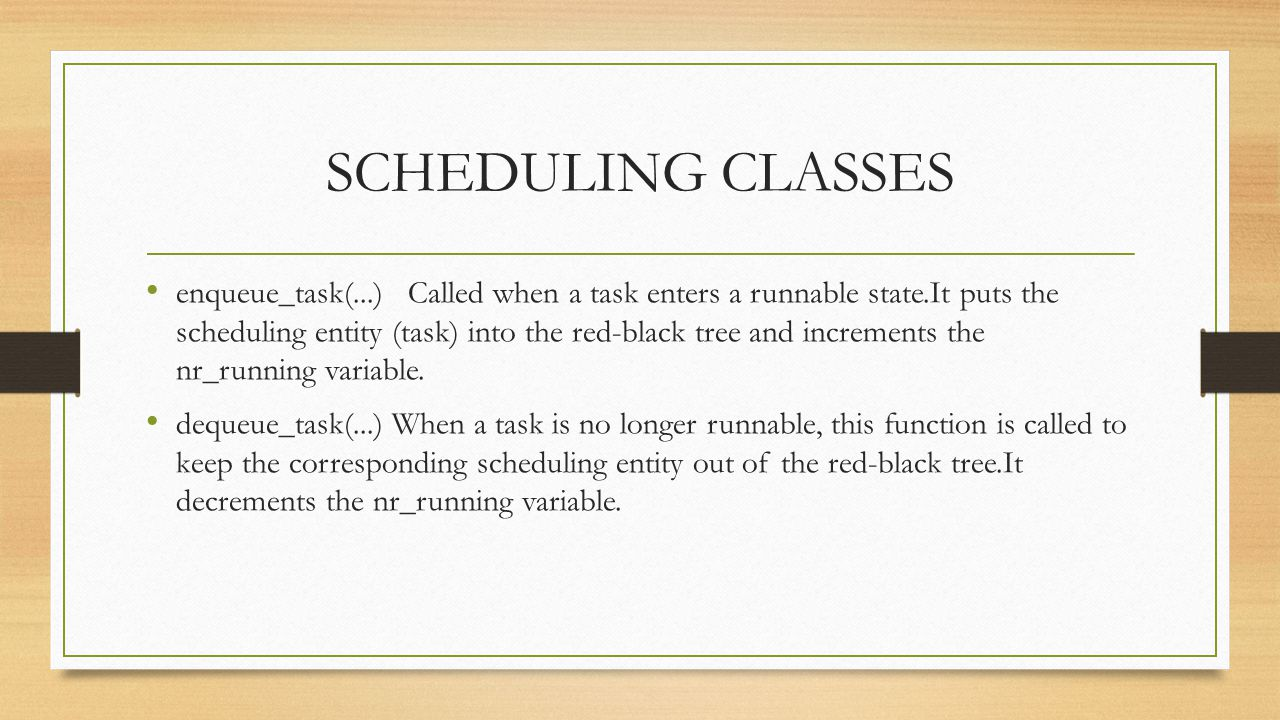 SCHEDULING CLASSES enqueue_task(...) Called when a task enters a runnable state.It puts the scheduling entity (task) into the red-black tree and incre