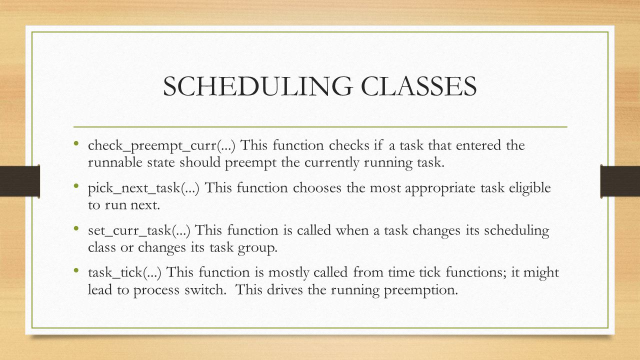 SCHEDULING CLASSES check_preempt_curr(...) This function checks if a task that entered the runnable state should preempt the currently running task.