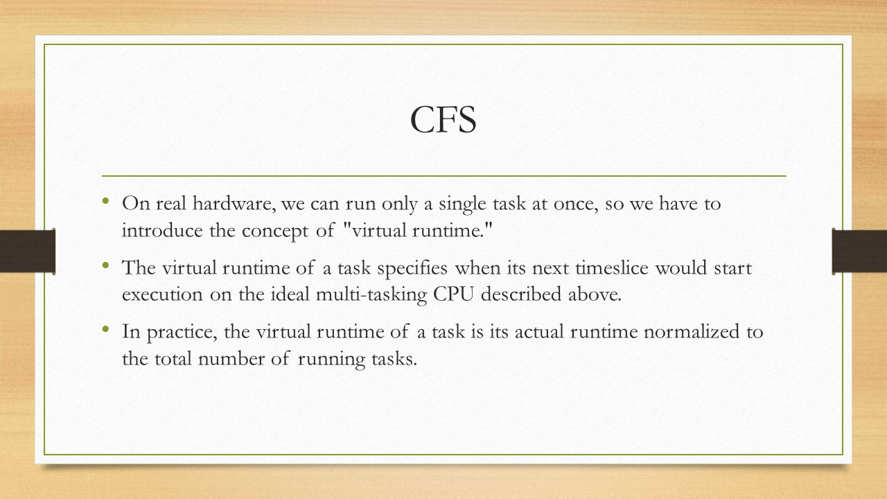 CFS On real hardware, we can run only a single task at once, so we have to introduce the concept of virtual runtime. The virtual runtime of a task specifies when its next timeslice would start execution on the ideal multi-tasking CPU described above.