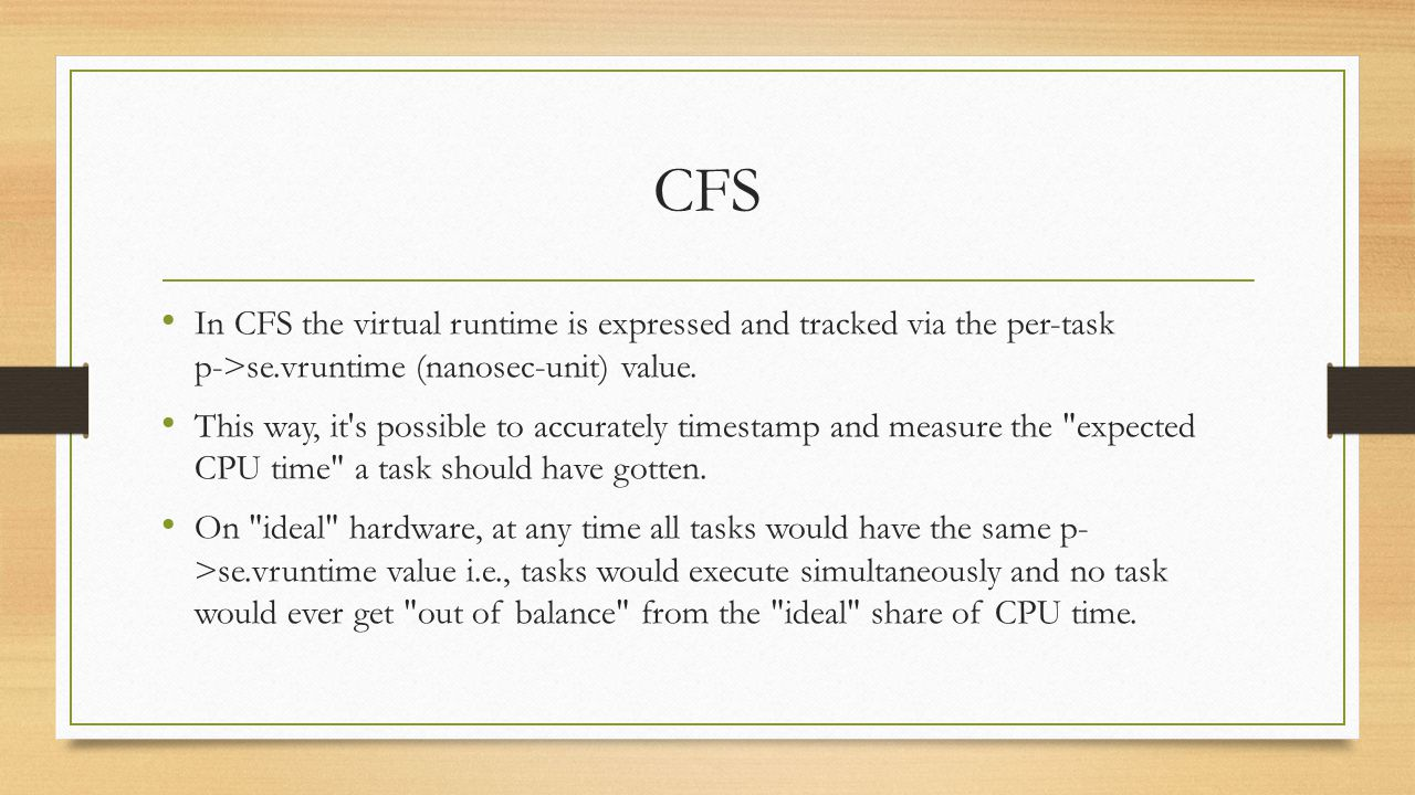 CFS CFS s task picking logic is based on this p->se.vruntime value It always tries to run the task with the smallest p->se.vruntime value (i.e., the task which executed least so far).