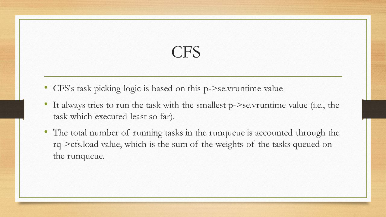 CFS CFS's task picking logic is based on this p->se.vruntime value It always tries to run the task with the smallest p->se.vruntime value (i.e., the t
