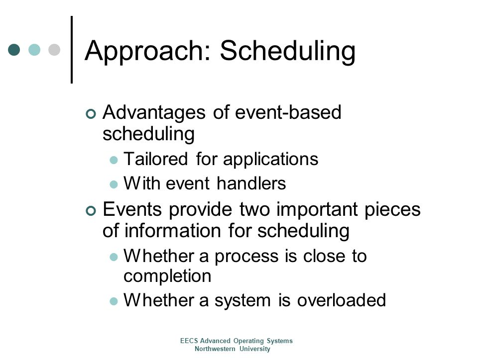 Approach: Scheduling Advantages of event-based scheduling Tailored for applications With event handlers Events provide two important pieces of information for scheduling Whether a process is close to completion Whether a system is overloaded EECS Advanced Operating Systems Northwestern University