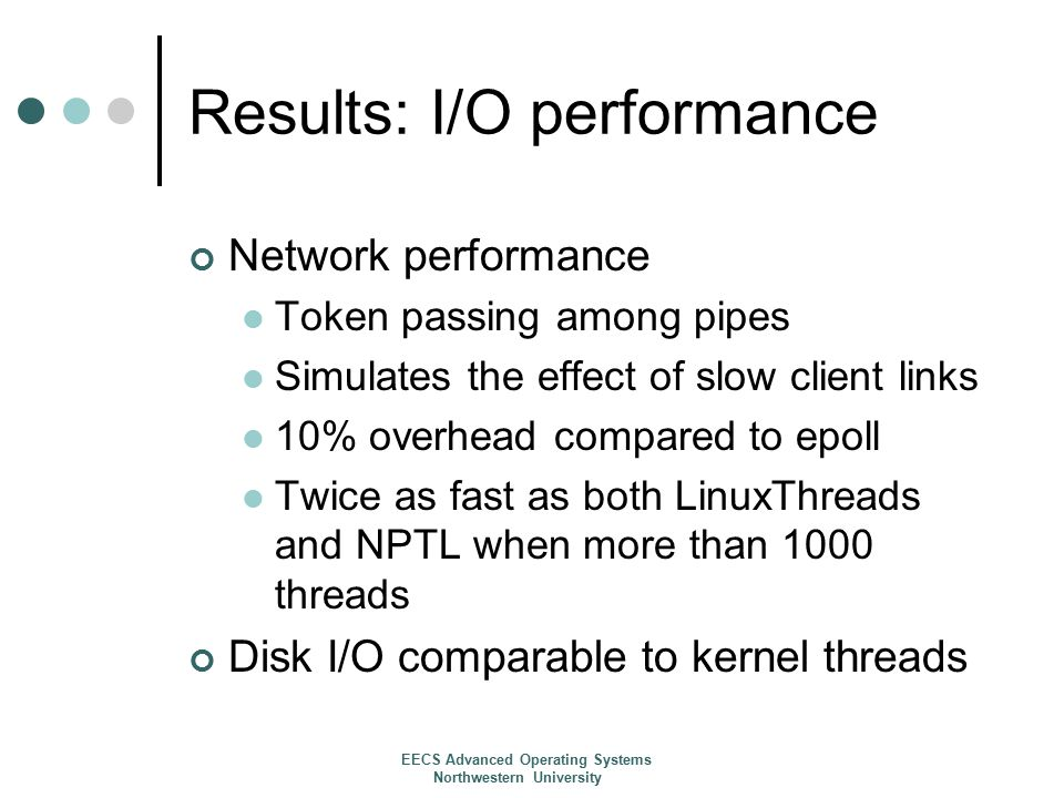 Results: I/O performance Network performance Token passing among pipes Simulates the effect of slow client links 10% overhead compared to epoll Twice as fast as both LinuxThreads and NPTL when more than 1000 threads Disk I/O comparable to kernel threads EECS Advanced Operating Systems Northwestern University
