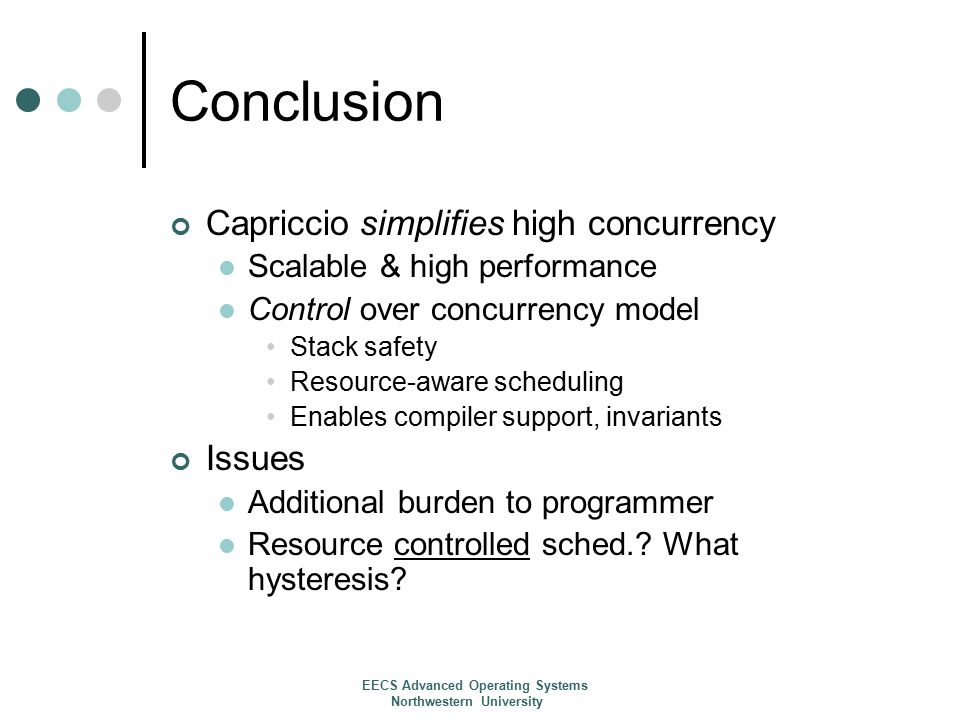 Conclusion Capriccio simplifies high concurrency Scalable & high performance Control over concurrency model Stack safety Resource-aware scheduling Enables compiler support, invariants Issues Additional burden to programmer Resource controlled sched..