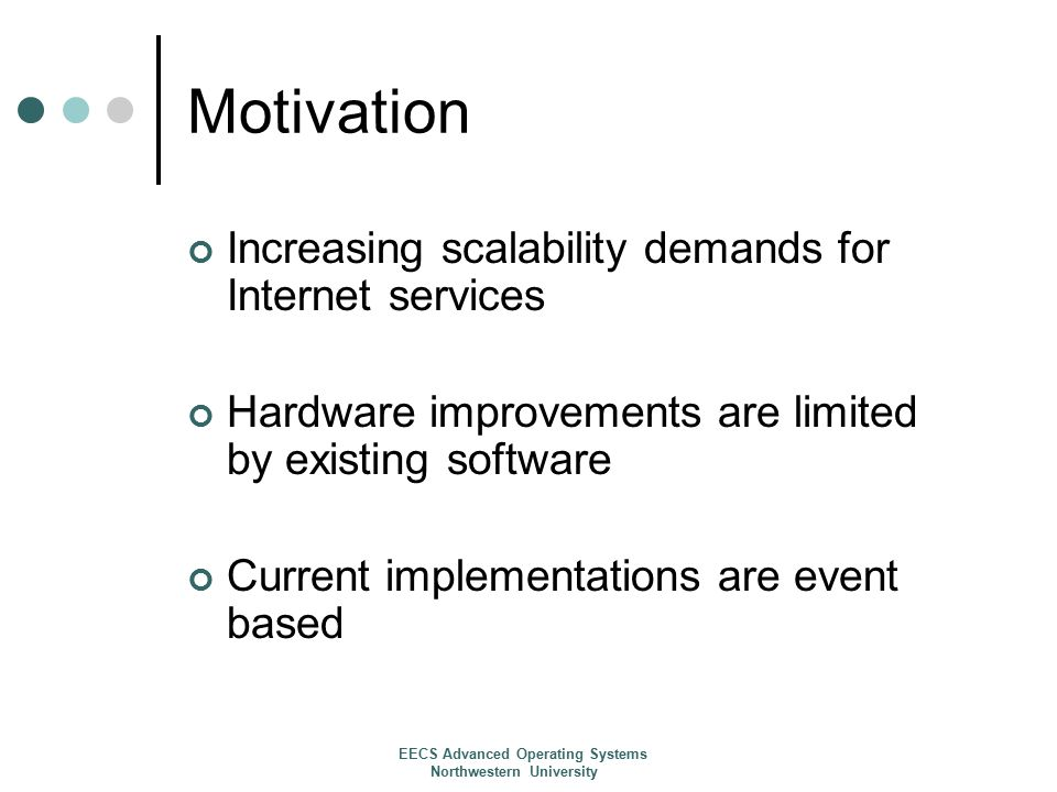 Motivation Increasing scalability demands for Internet services Hardware improvements are limited by existing software Current implementations are event based EECS Advanced Operating Systems Northwestern University