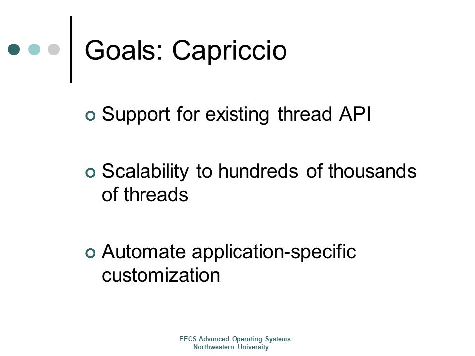 Related Work Programming Model of high concurrency Event based models are a result of poor thread implementations User-Level Threads Capriccio is unique Kernel Threads NPTL Application Specific Optimization SPIN & Exokernel Burden on programmers Portability Asynchronous I/O Stack Management Using heap requires a garbage collector (ML of NJ) EECS Advanced Operating Systems Northwestern University
