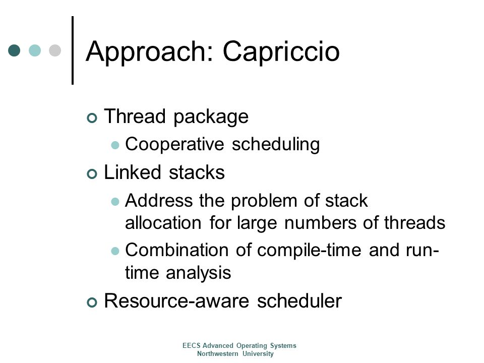 Approach: Capriccio Thread package Cooperative scheduling Linked stacks Address the problem of stack allocation for large numbers of threads Combination of compile-time and run- time analysis Resource-aware scheduler EECS Advanced Operating Systems Northwestern University