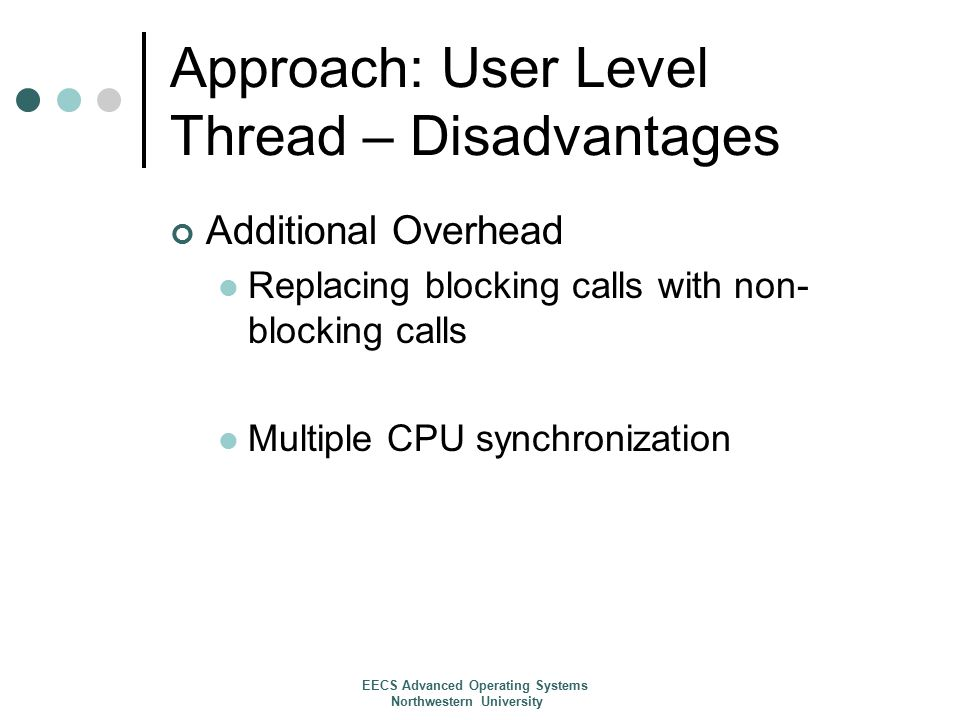 Approach: User Level Thread – Disadvantages Additional Overhead Replacing blocking calls with non- blocking calls Multiple CPU synchronization EECS Advanced Operating Systems Northwestern University