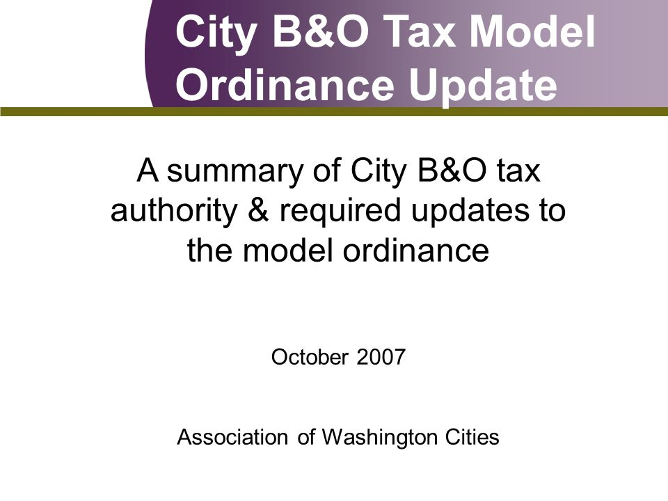 City B&O Tax Model Ordinance Update A summary of City B&O tax authority & required updates to the model ordinance October 2007 Association of Washington Cities