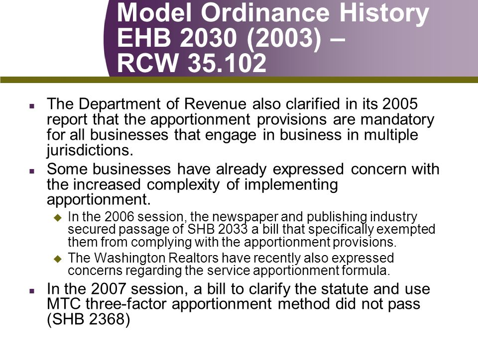 Model Ordinance History EHB 2030 (2003) – RCW 35.102 n The Department of Revenue also clarified in its 2005 report that the apportionment provisions are mandatory for all businesses that engage in business in multiple jurisdictions.