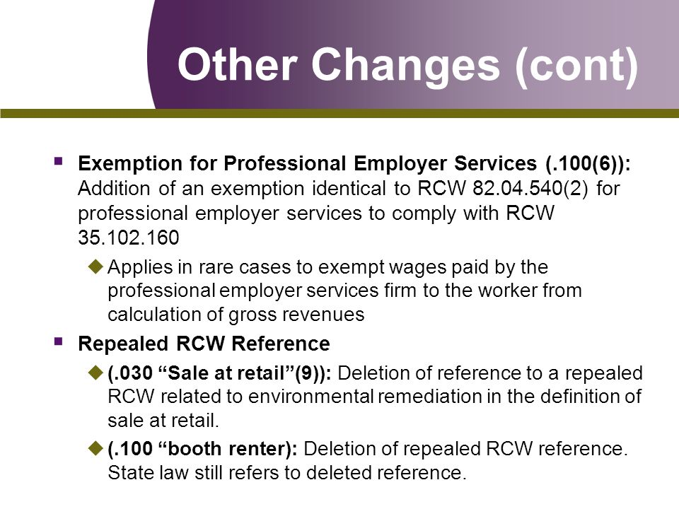 Other Changes (cont)  Exemption for Professional Employer Services (.100(6)): Addition of an exemption identical to RCW 82.04.540(2) for professional employer services to comply with RCW 35.102.160 uApplies in rare cases to exempt wages paid by the professional employer services firm to the worker from calculation of gross revenues  Repealed RCW Reference u(.030 Sale at retail (9)): Deletion of reference to a repealed RCW related to environmental remediation in the definition of sale at retail.