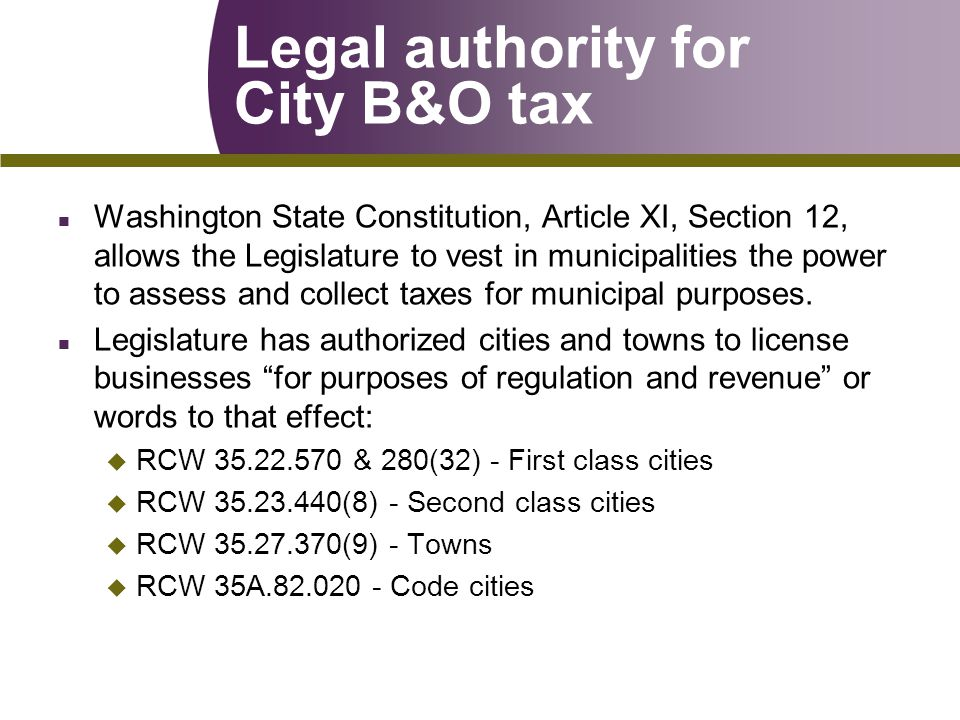 Legal authority for City B&O tax n Washington State Constitution, Article XI, Section 12, allows the Legislature to vest in municipalities the power to assess and collect taxes for municipal purposes.
