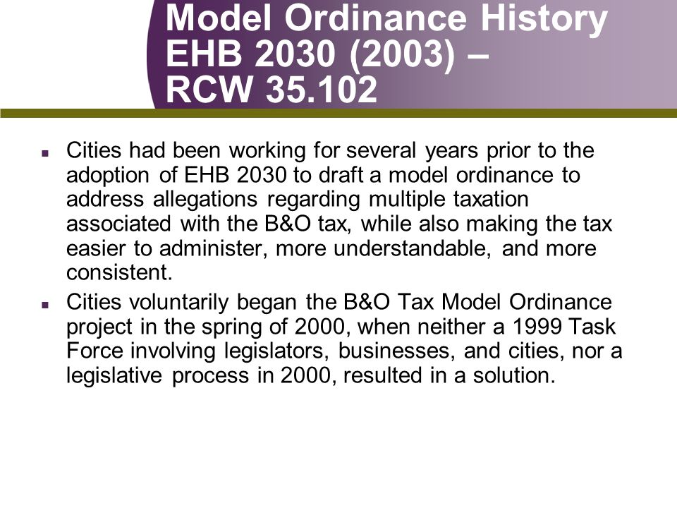 Model Ordinance History EHB 2030 (2003) – RCW 35.102 n Cities had been working for several years prior to the adoption of EHB 2030 to draft a model ordinance to address allegations regarding multiple taxation associated with the B&O tax, while also making the tax easier to administer, more understandable, and more consistent.