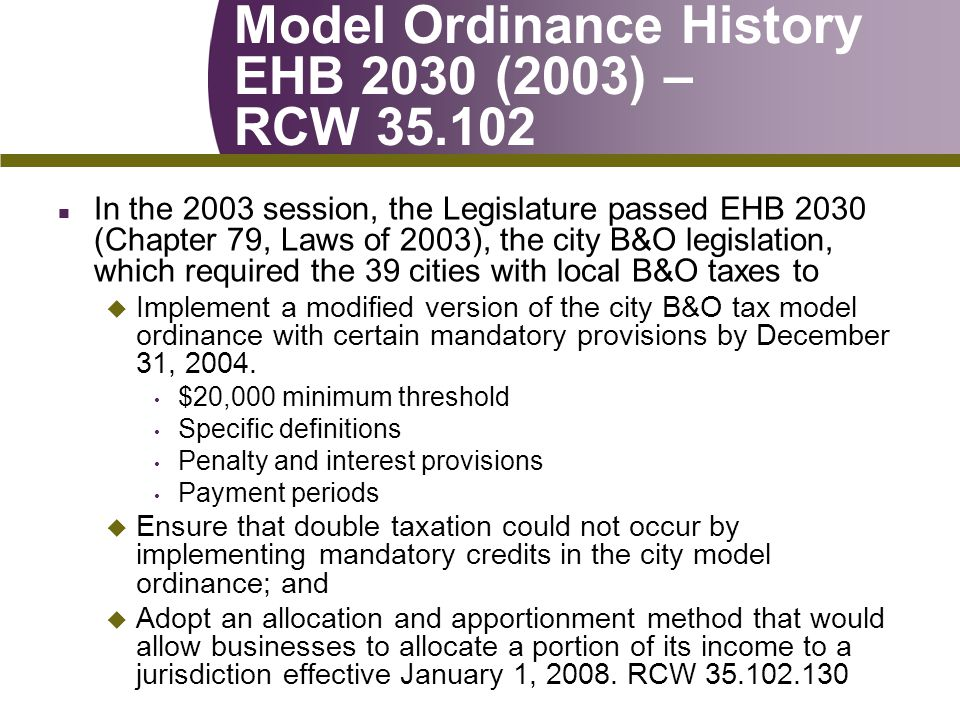 Model Ordinance History EHB 2030 (2003) – RCW 35.102 n In the 2003 session, the Legislature passed EHB 2030 (Chapter 79, Laws of 2003), the city B&O legislation, which required the 39 cities with local B&O taxes to u Implement a modified version of the city B&O tax model ordinance with certain mandatory provisions by December 31, 2004.